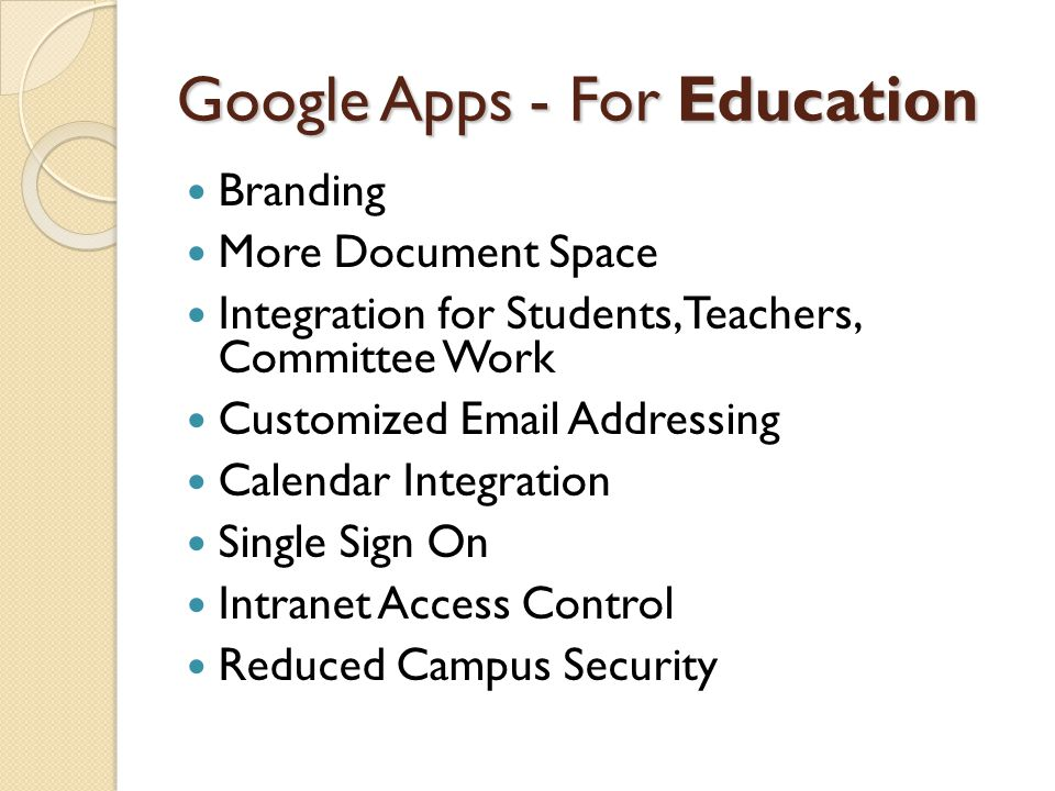 Google Apps - For Education Branding More Document Space Integration for Students, Teachers, Committee Work Customized Email Addressing Calendar Integ