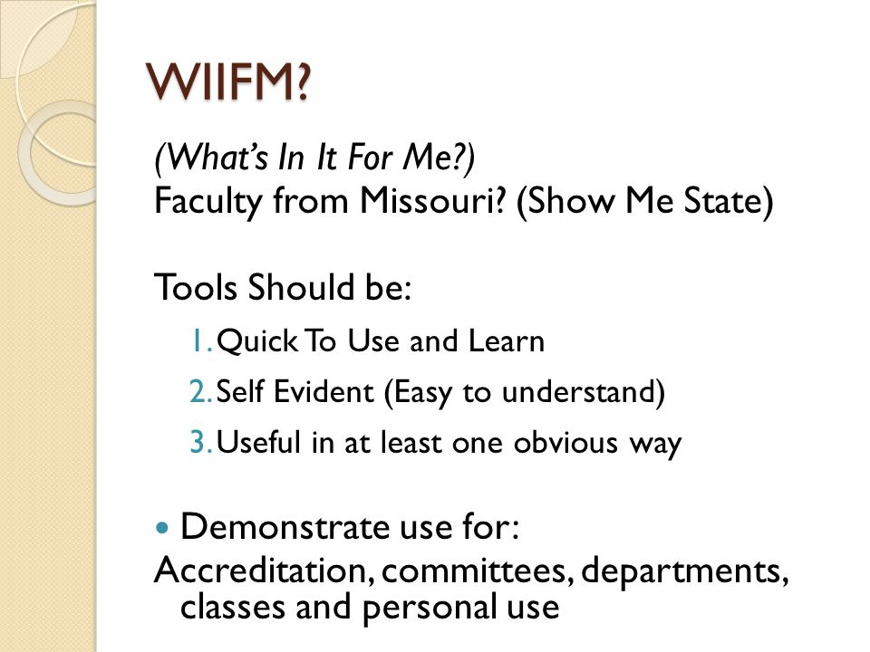 WIIFM? (What's In It For Me?) Faculty from Missouri? (Show Me State) Tools Should be: 1.Quick To Use and Learn 2.Self Evident (Easy to understand) 3.U