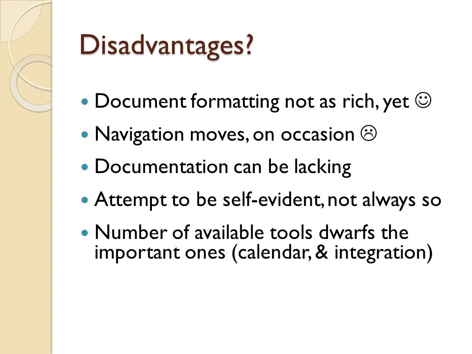 Disadvantages? Document formatting not as rich, yet Navigation moves, on occasion  Documentation can be lacking Attempt to be self-evident, not alway