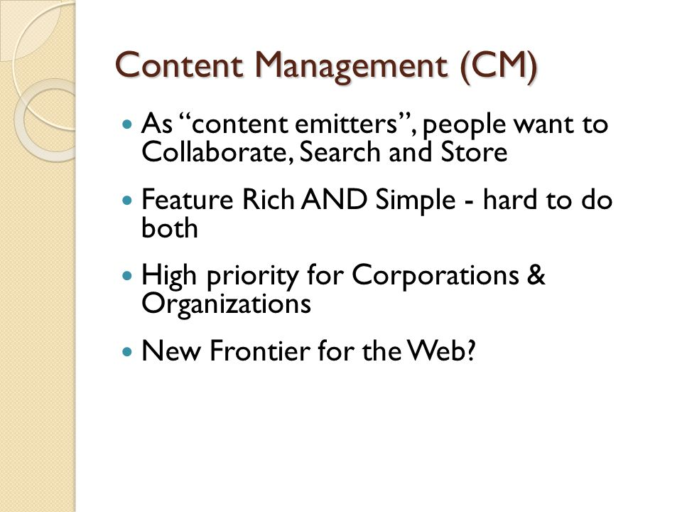 "Content Management (CM) As ""content emitters"", people want to Collaborate, Search and Store Feature Rich AND Simple - hard to do both High priority fo"