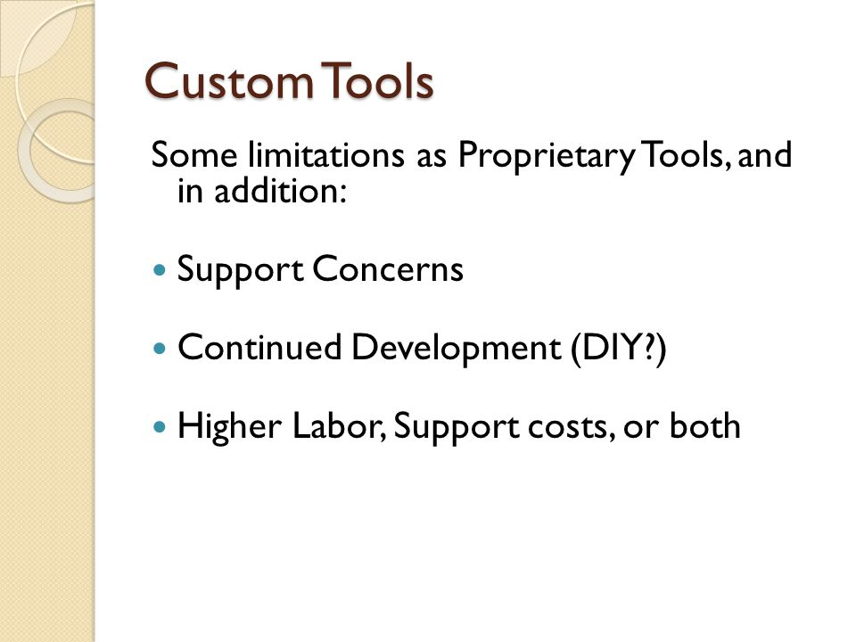 Custom Tools Some limitations as Proprietary Tools, and in addition: Support Concerns Continued Development (DIY?) Higher Labor, Support costs, or bot