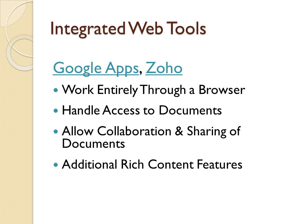 Integrated Web Tools Google AppsGoogle Apps, ZohoZoho Work Entirely Through a Browser Handle Access to Documents Allow Collaboration & Sharing of Docu