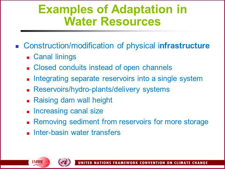 Examples of Adaptation in Water Resources Construction/modification of physical infrastructure Canal linings Closed conduits instead of open channels Integrating separate reservoirs into a single system Reservoirs/hydro-plants/delivery systems Raising dam wall height Increasing canal size Removing sediment from reservoirs for more storage Inter-basin water transfers
