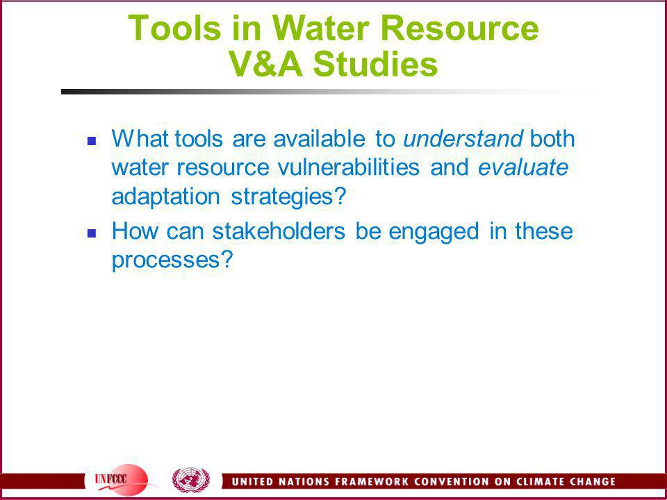 Tools in Water Resource V&A Studies What tools are available to understand both water resource vulnerabilities and evaluate adaptation strategies? How