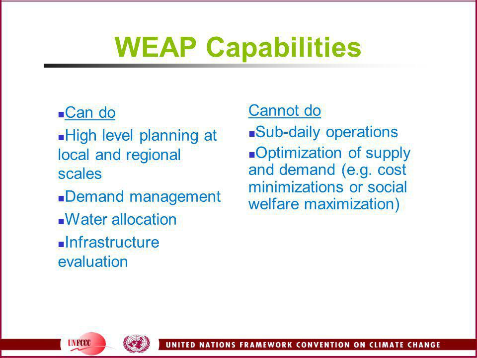 WEAP Capabilities Can do High level planning at local and regional scales Demand management Water allocation Infrastructure evaluation Cannot do Sub-d
