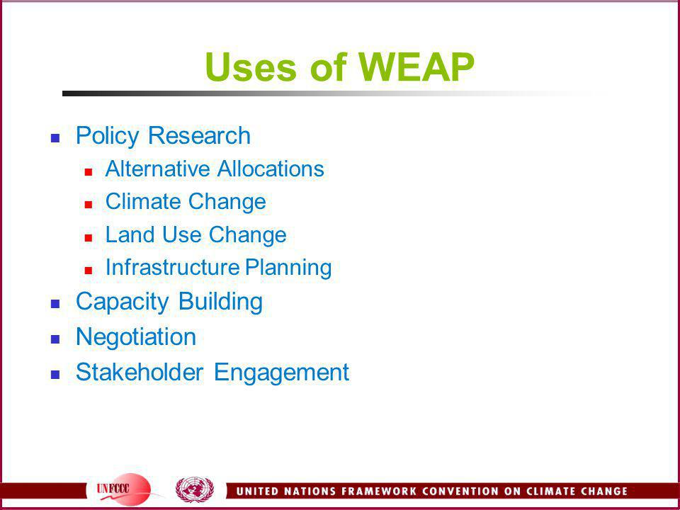 Uses of WEAP Policy Research Alternative Allocations Climate Change Land Use Change Infrastructure Planning Capacity Building Negotiation Stakeholder Engagement