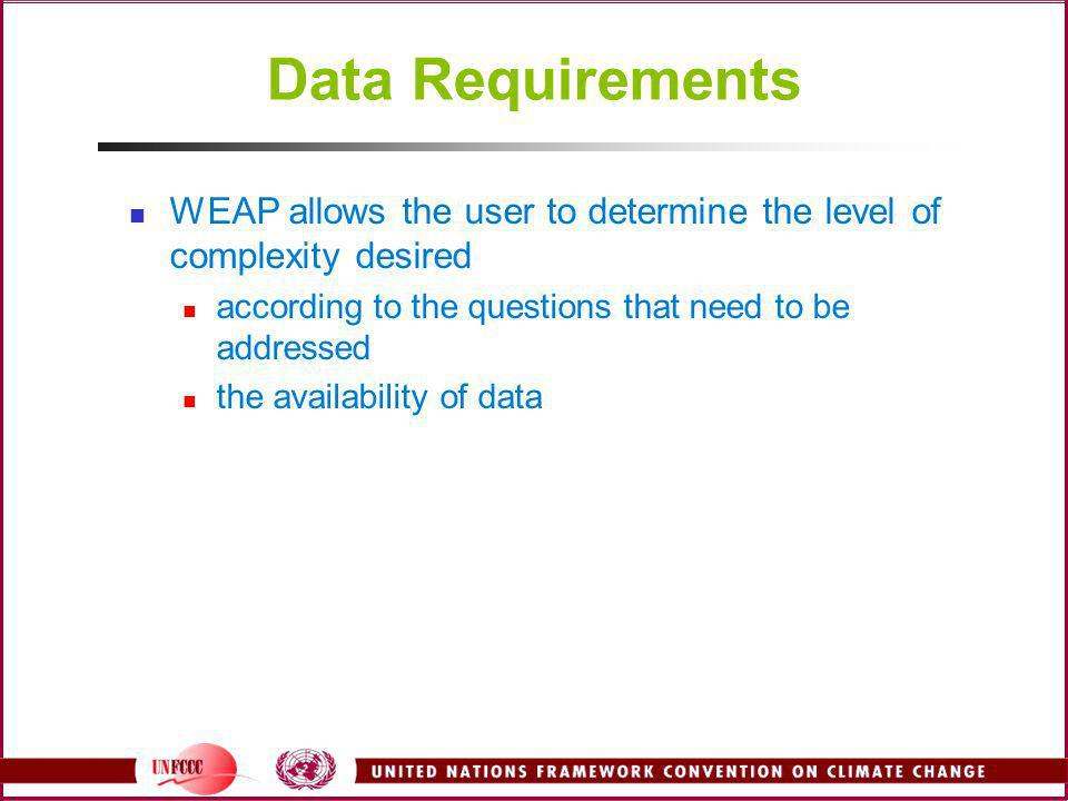 Data Requirements WEAP allows the user to determine the level of complexity desired according to the questions that need to be addressed the availabil
