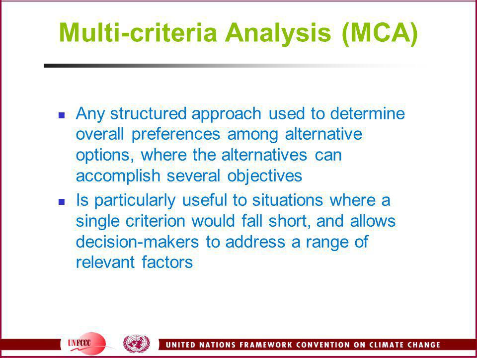 Multi-criteria Analysis (MCA) Any structured approach used to determine overall preferences among alternative options, where the alternatives can acco