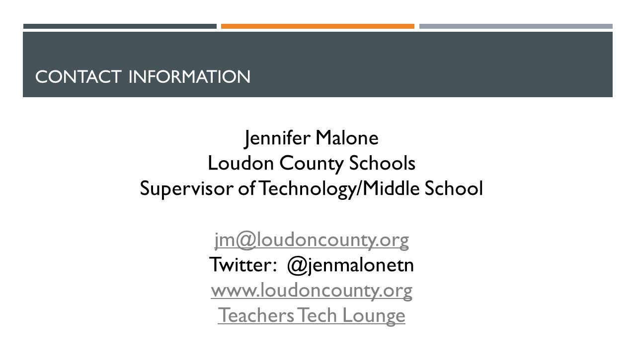 CONTACT INFORMATION Jennifer Malone Loudon County Schools Supervisor of Technology/Middle School jm@loudoncounty.org Twitter: @jenmalonetn www.loudoncounty.org Teachers Tech Lounge