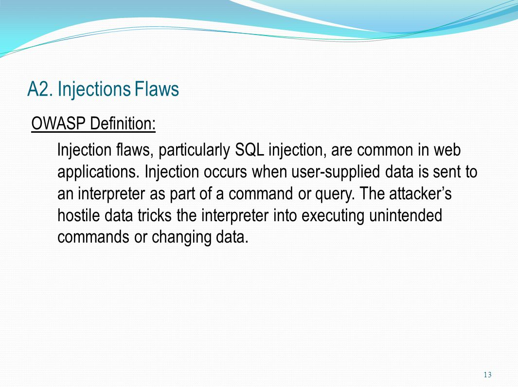 A2. Injections Flaws OWASP Definition: Injection flaws, particularly SQL injection, are common in web applications. Injection occurs when user-supplie