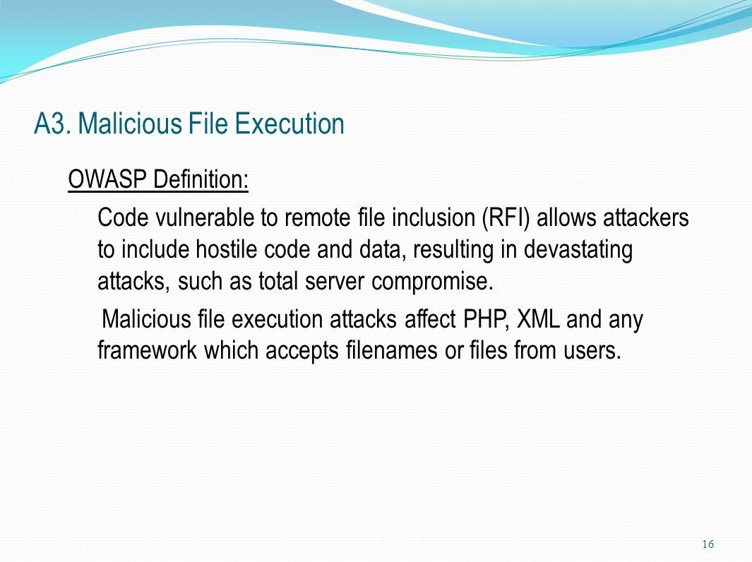 A3. Malicious File Execution OWASP Definition: Code vulnerable to remote file inclusion (RFI) allows attackers to include hostile code and data, resul