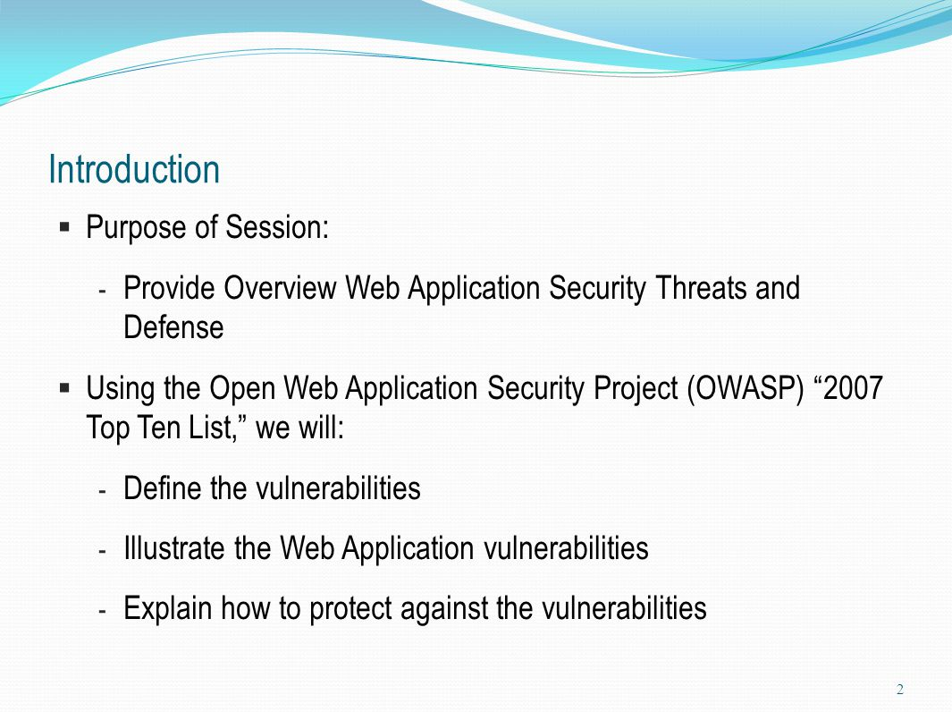 Introduction  Purpose of Session: - Provide Overview Web Application Security Threats and Defense  Using the Open Web Application Security Project (
