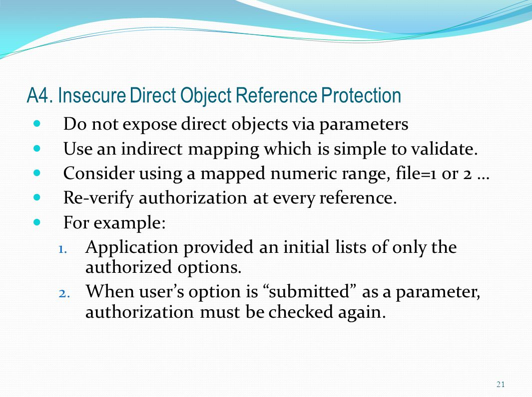 A4. Insecure Direct Object Reference Protection Do not expose direct objects via parameters Use an indirect mapping which is simple to validate. Consi