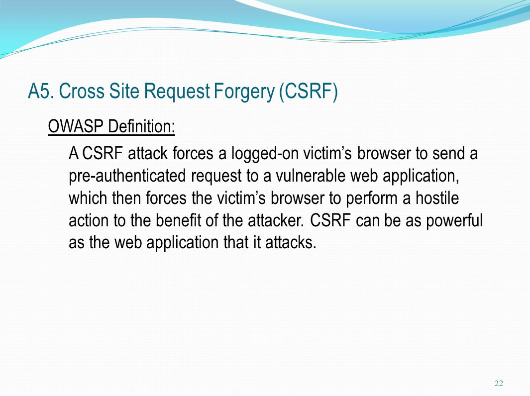 A5. Cross Site Request Forgery (CSRF) OWASP Definition: A CSRF attack forces a logged-on victim's browser to send a pre-authenticated request to a vul
