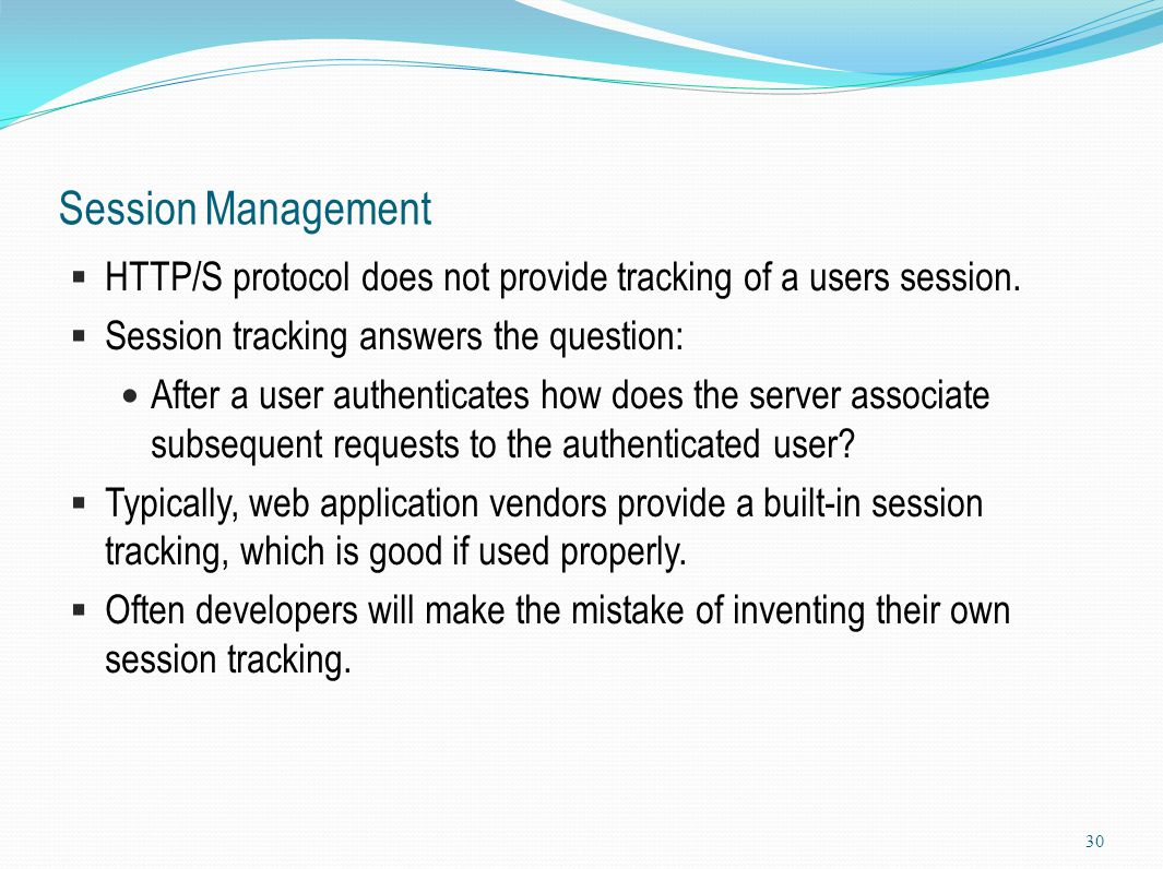 Session Management  HTTP/S protocol does not provide tracking of a users session.  Session tracking answers the question: After a user authenticates