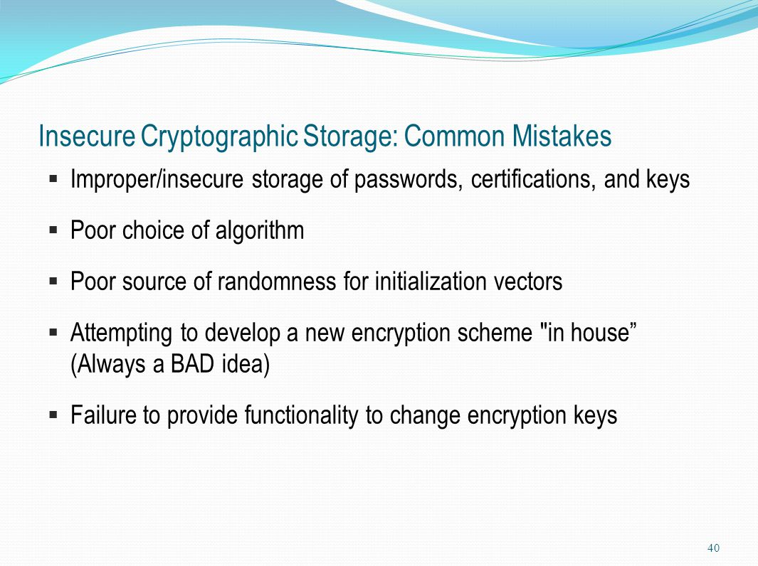 Insecure Cryptographic Storage: Common Mistakes  Improper/insecure storage of passwords, certifications, and keys  Poor choice of algorithm  Poor s
