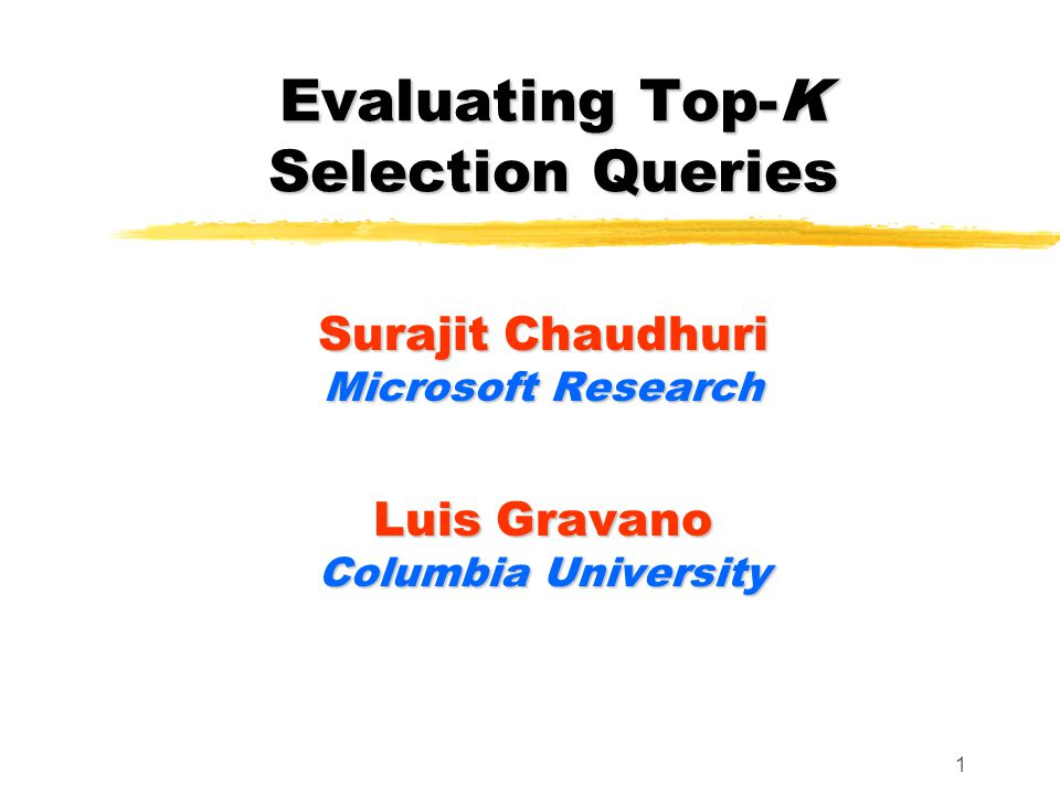 1 Evaluating Top-K Selection Queries Surajit Chaudhuri Microsoft Research Luis Gravano Columbia University
