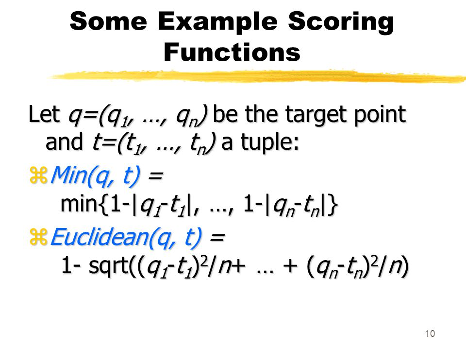 10 Some Example Scoring Functions Let q=(q 1, …, q n ) be the target point and t=(t 1, …, t n ) a tuple: zMin(q, t) = min{1-|q 1 -t 1 |, …, 1-|q n -t n |} zEuclidean(q, t) = 1- sqrt((q 1 -t 1 ) 2 /n+ … + (q n -t n ) 2 /n)