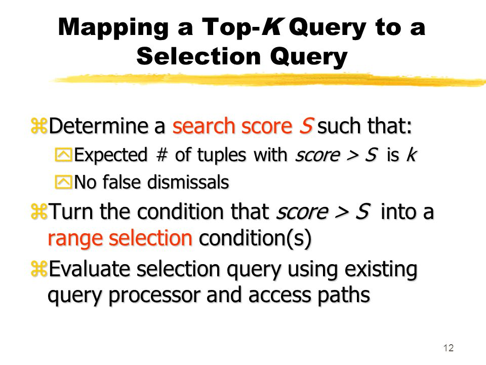 12 Mapping a Top-K Query to a Selection Query zDetermine a search score S such that: yExpected # of tuples with score > S is k yNo false dismissals zTurn the condition that score > S into a range selection condition(s) zEvaluate selection query using existing query processor and access paths