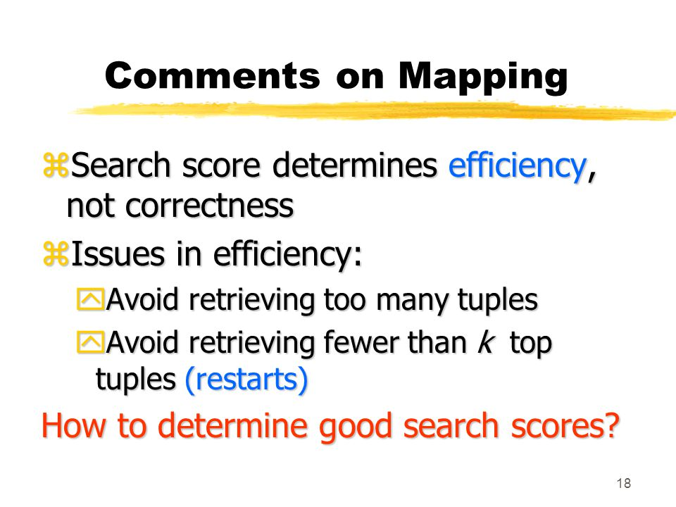 18 Comments on Mapping zSearch score determines efficiency, not correctness zIssues in efficiency: yAvoid retrieving too many tuples yAvoid retrieving fewer than k top tuples (restarts) How to determine good search scores