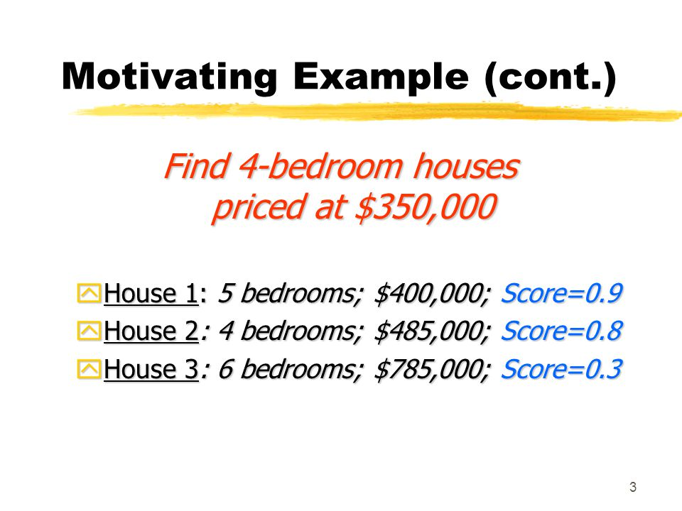 3 Motivating Example (cont.) Find 4-bedroom houses priced at $350,000 yHouse 1: 5 bedrooms; $400,000; Score=0.9 yHouse 2: 4 bedrooms; $485,000; Score=0.8 yHouse 3: 6 bedrooms; $785,000; Score=0.3