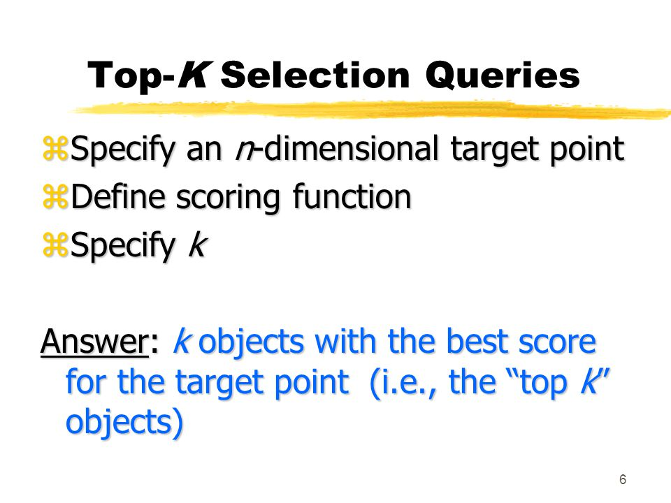 6 Top-K Selection Queries zSpecify an n-dimensional target point zDefine scoring function zSpecify k Answer: k objects with the best score for the target point (i.e., the top k objects)