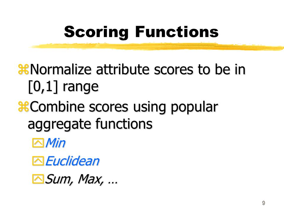 9 Scoring Functions zNormalize attribute scores to be in [0,1] range zCombine scores using popular aggregate functions yMin yEuclidean ySum, Max, …