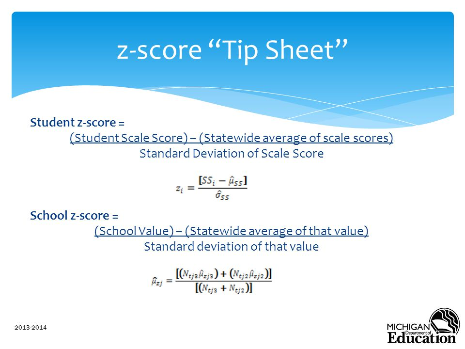 Student z-score = (Student Scale Score) – (Statewide average of scale scores) Standard Deviation of Scale Score School z-score = (School Value) – (Statewide average of that value) Standard deviation of that value 2013-2014 z-score Tip Sheet