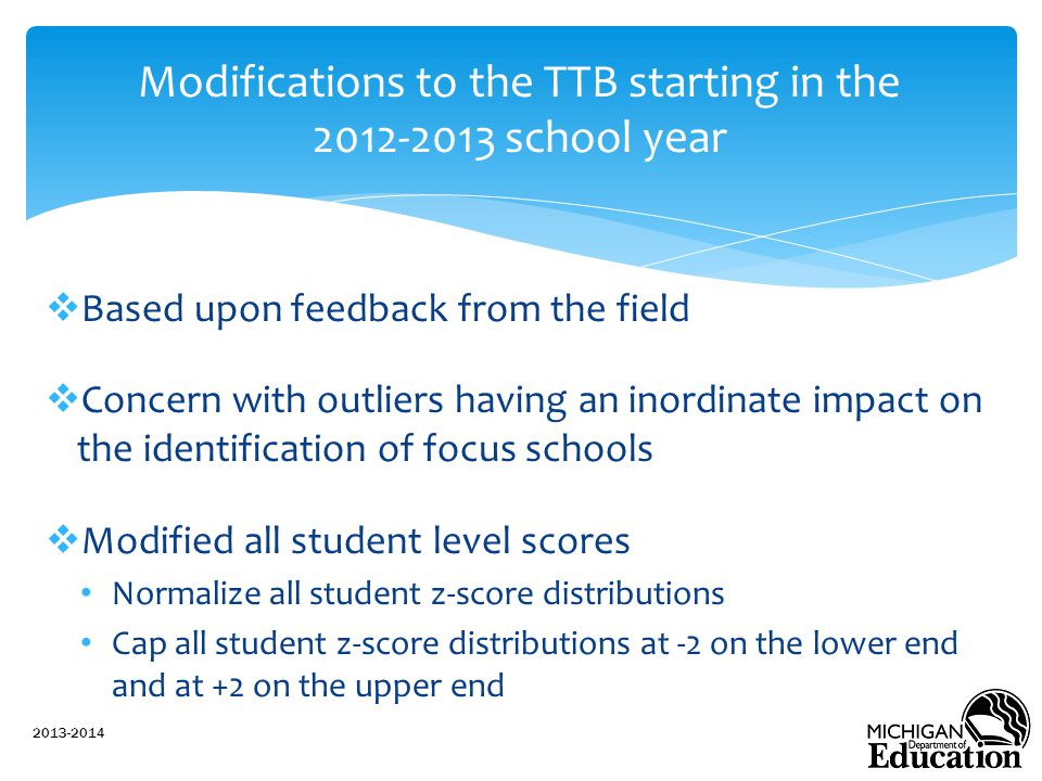  Based upon feedback from the field  Concern with outliers having an inordinate impact on the identification of focus schools  Modified all student level scores Normalize all student z-score distributions Cap all student z-score distributions at -2 on the lower end and at +2 on the upper end 2013-2014 Modifications to the TTB starting in the 2012-2013 school year