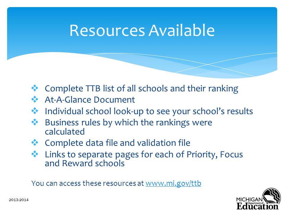 Complete TTB list of all schools and their ranking  At-A-Glance Document  Individual school look-up to see your school's results  Business rules by which the rankings were calculated  Complete data file and validation file  Links to separate pages for each of Priority, Focus and Reward schools You can access these resources at www.mi.gov/ttbwww.mi.gov/ttb 2013-2014 Resources Available