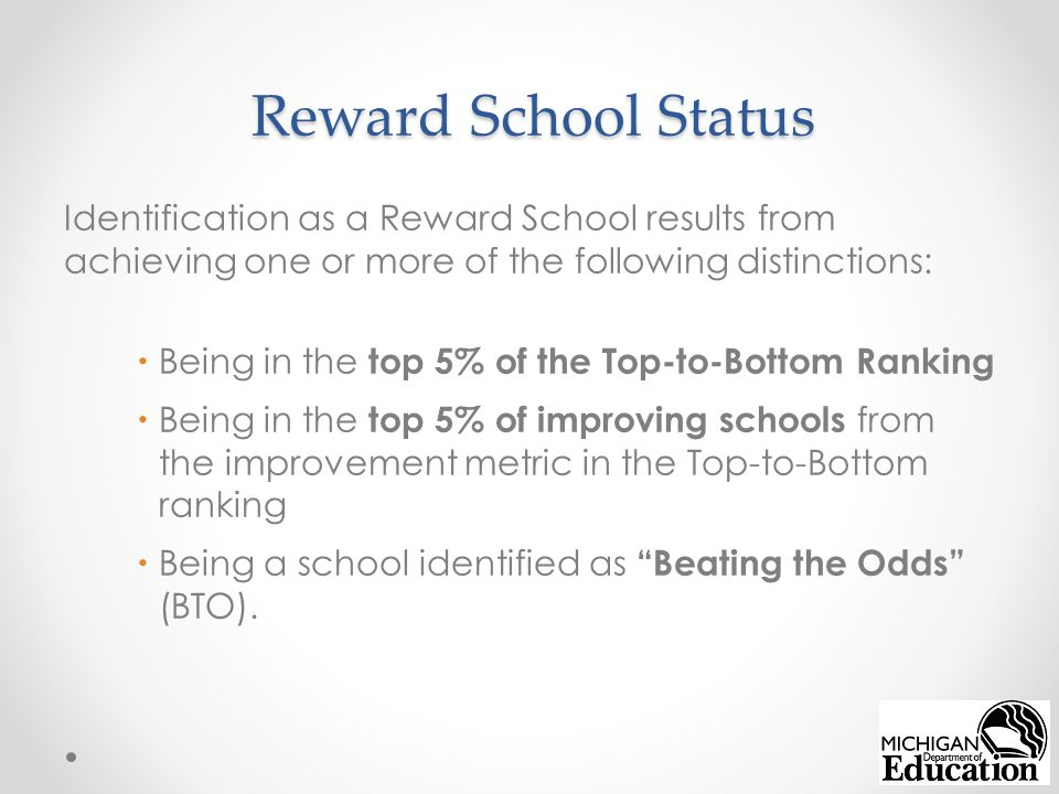 Reward School Status Identification as a Reward School results from achieving one or more of the following distinctions:  Being in the top 5% of the Top-to-Bottom Ranking  Being in the top 5% of improving schools from the improvement metric in the Top-to-Bottom ranking  Being a school identified as Beating the Odds (BTO).