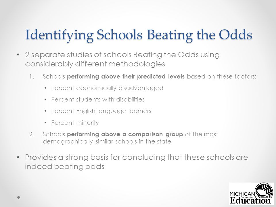 Identifying Schools Beating the Odds 2 separate studies of schools Beating the Odds using considerably different methodologies 1.Schools performing above their predicted levels based on these factors: Percent economically disadvantaged Percent students with disabilities Percent English language learners Percent minority 2.Schools performing above a comparison group of the most demographically similar schools in the state Provides a strong basis for concluding that these schools are indeed beating odds