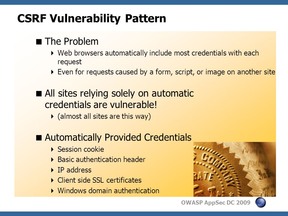 OWASP AppSec DC 2009 CSRF Vulnerability Pattern  The Problem  Web browsers automatically include most credentials with each request  Even for requests caused by a form, script, or image on another site  All sites relying solely on automatic credentials are vulnerable.