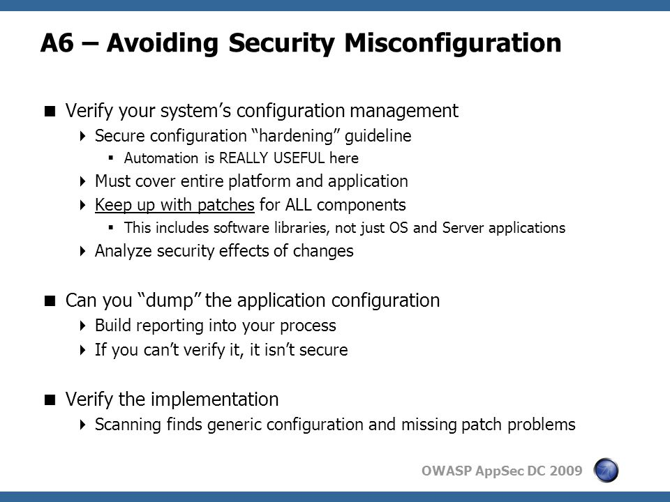 OWASP AppSec DC 2009 A6 – Avoiding Security Misconfiguration  Verify your system's configuration management  Secure configuration hardening guideline  Automation is REALLY USEFUL here  Must cover entire platform and application  Keep up with patches for ALL components  This includes software libraries, not just OS and Server applications  Analyze security effects of changes  Can you dump the application configuration  Build reporting into your process  If you can't verify it, it isn't secure  Verify the implementation  Scanning finds generic configuration and missing patch problems