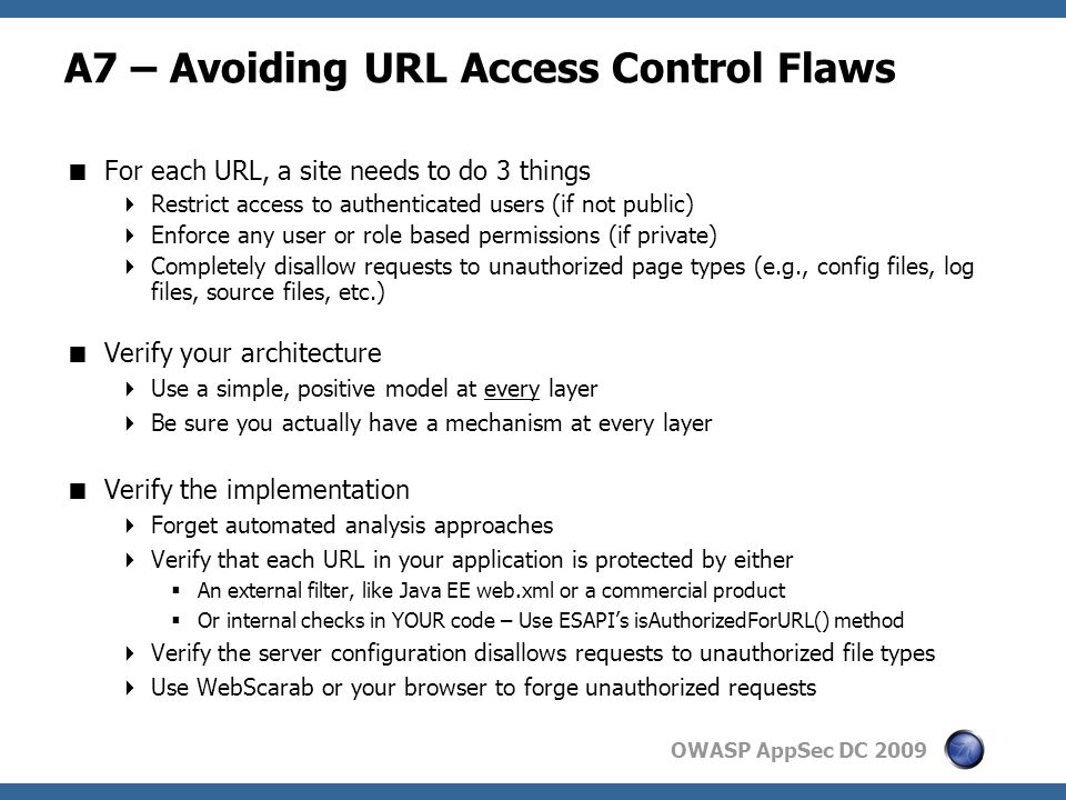 OWASP AppSec DC 2009 A7 – Avoiding URL Access Control Flaws  For each URL, a site needs to do 3 things  Restrict access to authenticated users (if not public)  Enforce any user or role based permissions (if private)  Completely disallow requests to unauthorized page types (e.g., config files, log files, source files, etc.)  Verify your architecture  Use a simple, positive model at every layer  Be sure you actually have a mechanism at every layer  Verify the implementation  Forget automated analysis approaches  Verify that each URL in your application is protected by either  An external filter, like Java EE web.xml or a commercial product  Or internal checks in YOUR code – Use ESAPI's isAuthorizedForURL() method  Verify the server configuration disallows requests to unauthorized file types  Use WebScarab or your browser to forge unauthorized requests