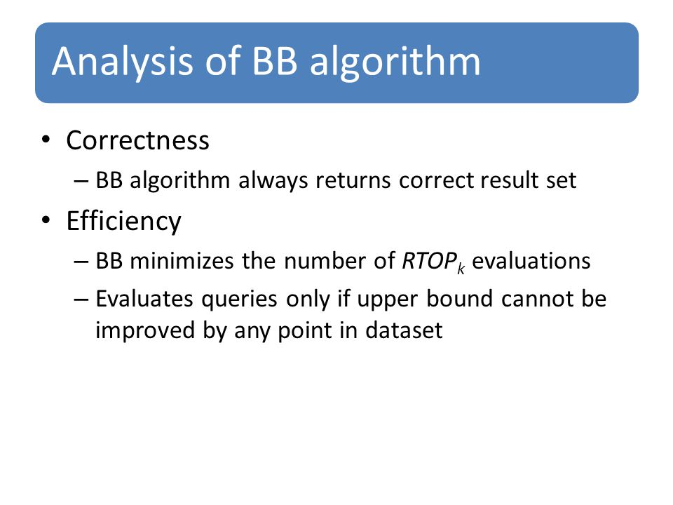 Analysis of BB algorithm Correctness – BB algorithm always returns correct result set Efficiency – BB minimizes the number of RTOP k evaluations – Evaluates queries only if upper bound cannot be improved by any point in dataset