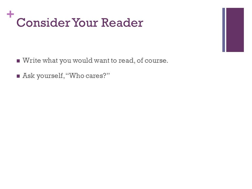 + Consider Your Reader Write what you would want to read, of course. Ask yourself, Who cares