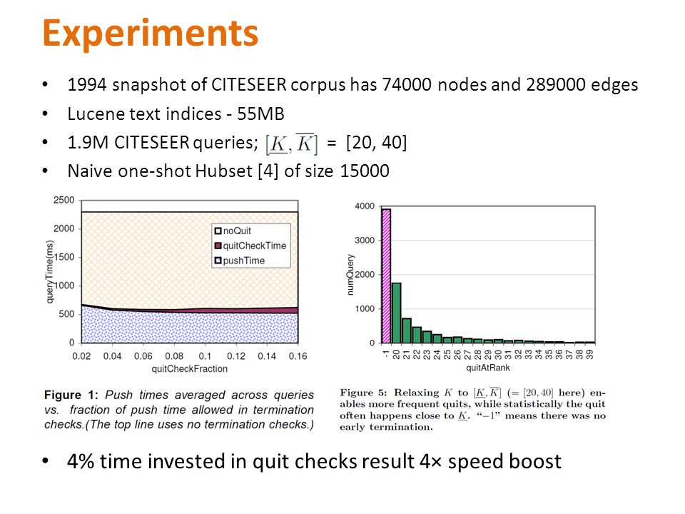 Experiments 1994 snapshot of CITESEER corpus has 74000 nodes and 289000 edges Lucene text indices - 55MB 1.9M CITESEER queries; = [20, 40] Naive one-shot Hubset [4] of size 15000 4% time invested in quit checks result 4× speed boost