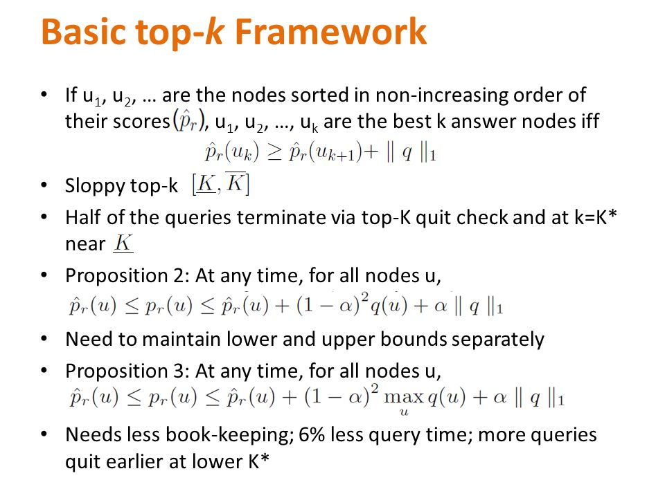 If u 1, u 2, … are the nodes sorted in non-increasing order of their scores, u 1, u 2, …, u k are the best k answer nodes iff Sloppy top-k Half of the queries terminate via top-K quit check and at k=K* near Proposition 2: At any time, for all nodes u, Need to maintain lower and upper bounds separately Proposition 3: At any time, for all nodes u, Needs less book-keeping; 6% less query time; more queries quit earlier at lower K* Basic top-k Framework