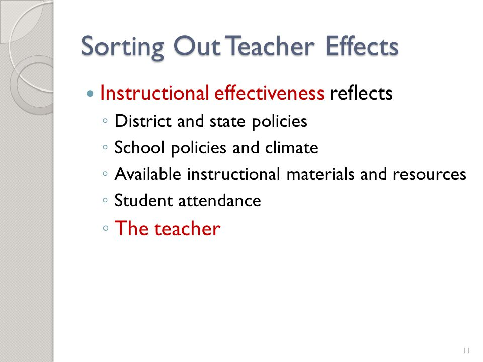 Sorting Out Teacher Effects Instructional effectiveness reflects ◦ District and state policies ◦ School policies and climate ◦ Available instructional materials and resources ◦ Student attendance ◦ The teacher 11