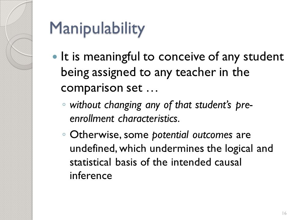 Manipulability It is meaningful to conceive of any student being assigned to any teacher in the comparison set … ◦ without changing any of that student's pre- enrollment characteristics.