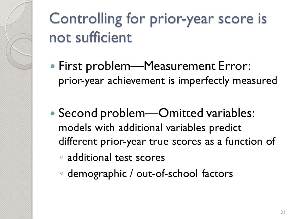 Controlling for prior-year score is not sufficient First problem—Measurement Error: prior-year achievement is imperfectly measured Second problem—Omitted variables: models with additional variables predict different prior-year true scores as a function of ◦ additional test scores ◦ demographic / out-of-school factors 21