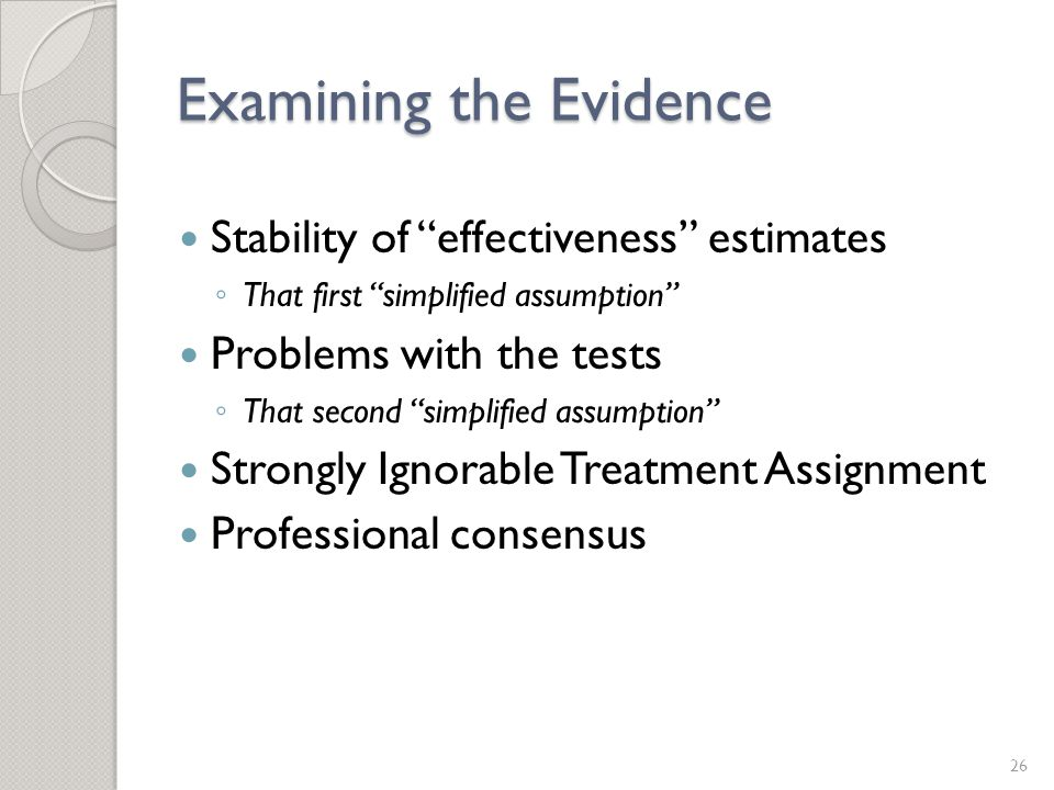 Examining the Evidence Stability of effectiveness estimates ◦ That first simplified assumption Problems with the tests ◦ That second simplified assumption Strongly Ignorable Treatment Assignment Professional consensus 26