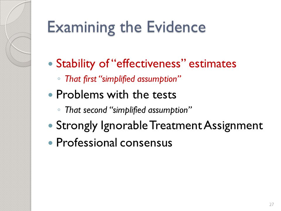 Examining the Evidence Stability of effectiveness estimates ◦ That first simplified assumption Problems with the tests ◦ That second simplified assumption Strongly Ignorable Treatment Assignment Professional consensus 27