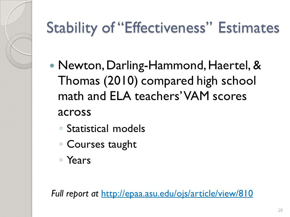 Stability of Effectiveness Estimates Newton, Darling-Hammond, Haertel, & Thomas (2010) compared high school math and ELA teachers' VAM scores across ◦ Statistical models ◦ Courses taught ◦ Years 28 Full report at http://epaa.asu.edu/ojs/article/view/810http://epaa.asu.edu/ojs/article/view/810
