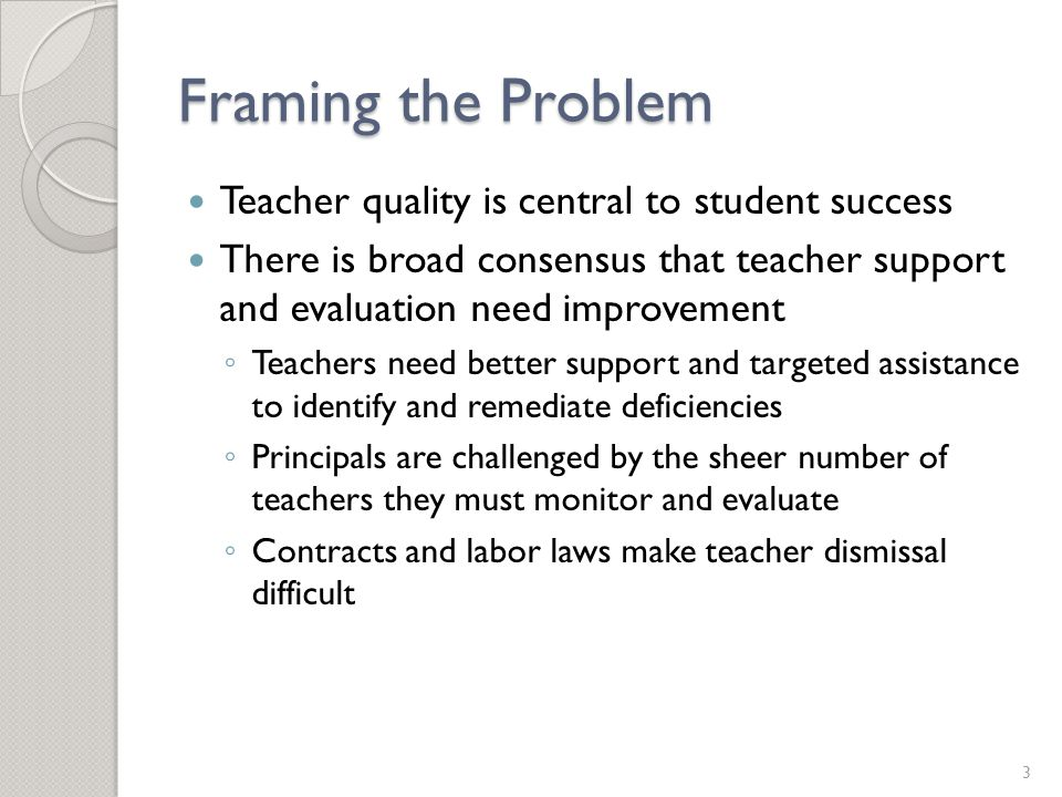 Framing the Problem Teacher quality is central to student success There is broad consensus that teacher support and evaluation need improvement ◦ Teachers need better support and targeted assistance to identify and remediate deficiencies ◦ Principals are challenged by the sheer number of teachers they must monitor and evaluate ◦ Contracts and labor laws make teacher dismissal difficult 3