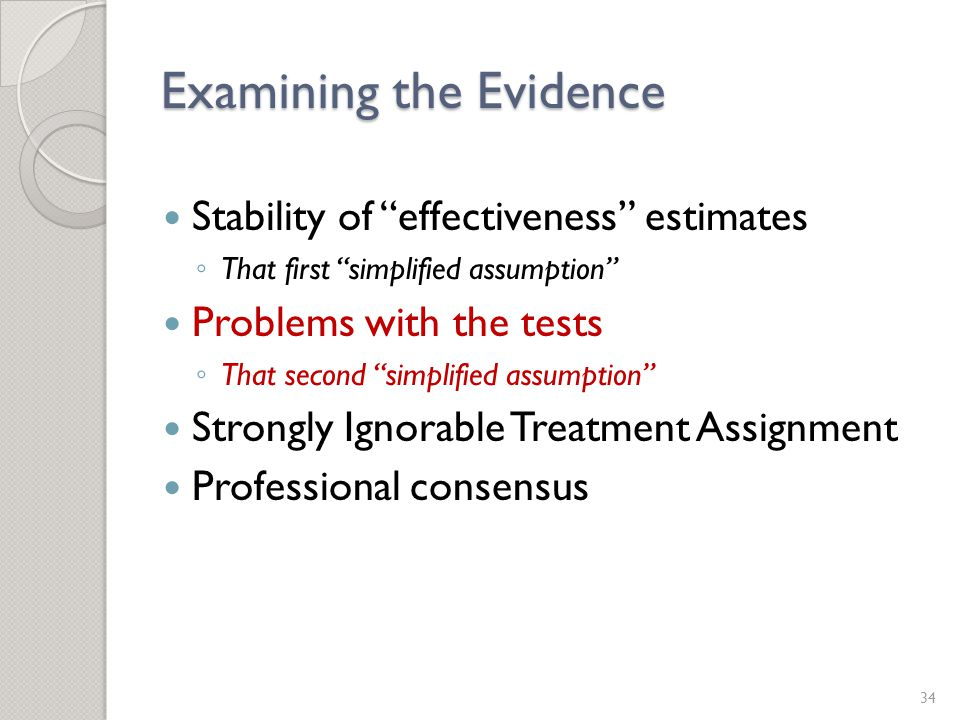 Examining the Evidence Stability of effectiveness estimates ◦ That first simplified assumption Problems with the tests ◦ That second simplified assumption Strongly Ignorable Treatment Assignment Professional consensus 34
