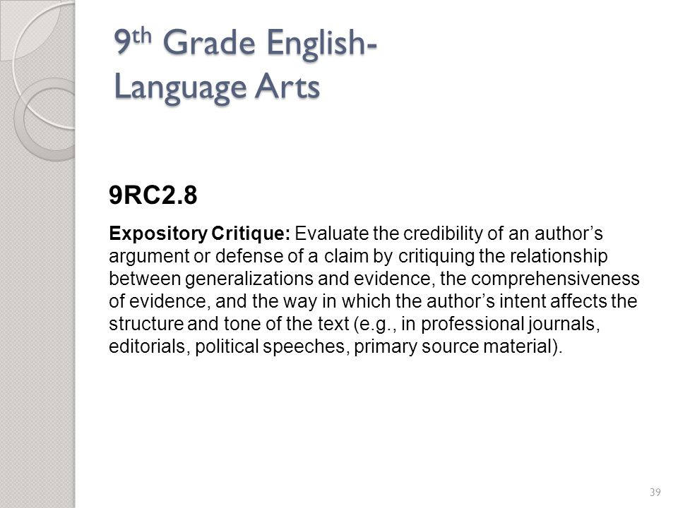 9 th Grade English- Language Arts 9RC2.8 Expository Critique: Evaluate the credibility of an author's argument or defense of a claim by critiquing the relationship between generalizations and evidence, the comprehensiveness of evidence, and the way in which the author's intent affects the structure and tone of the text (e.g., in professional journals, editorials, political speeches, primary source material).