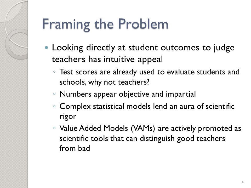 Framing the Problem Looking directly at student outcomes to judge teachers has intuitive appeal ◦ Test scores are already used to evaluate students and schools, why not teachers.