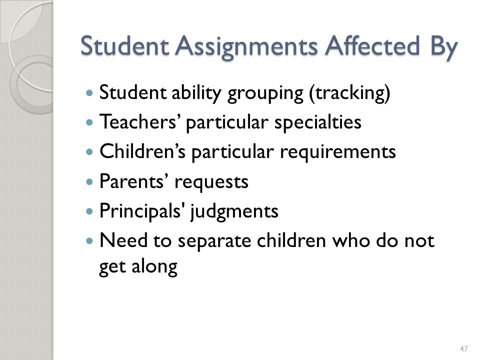 Student Assignments Affected By Student ability grouping (tracking) Teachers' particular specialties Children's particular requirements Parents' requests Principals judgments Need to separate children who do not get along 47